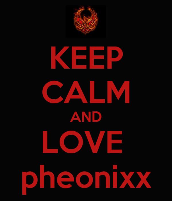 KEEP CALM AND LOVE  pheonixx