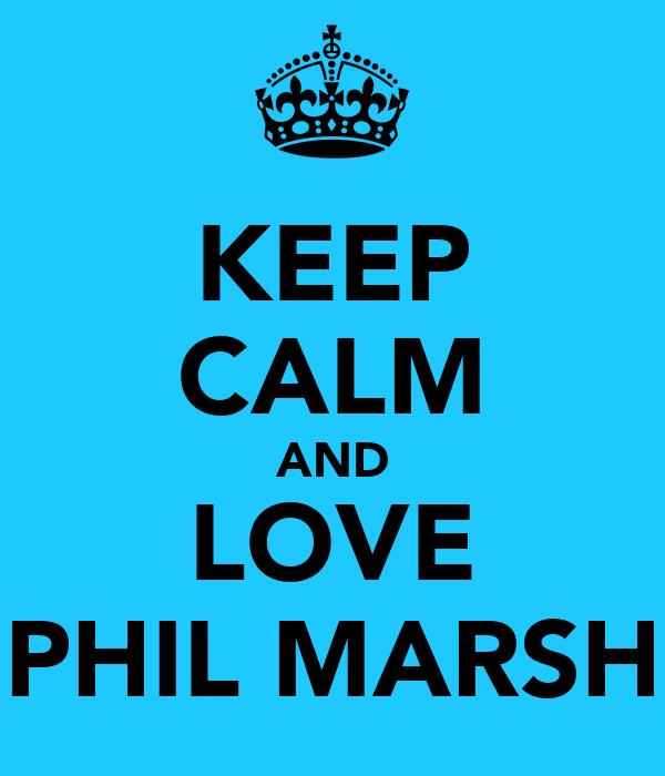 KEEP CALM AND LOVE PHIL MARSH