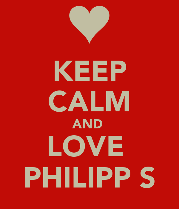 KEEP CALM AND  LOVE  PHILIPP S
