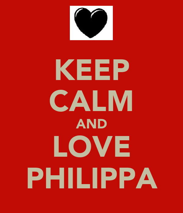 KEEP CALM AND LOVE PHILIPPA
