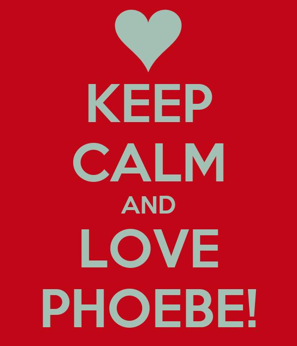 KEEP CALM AND LOVE PHOEBE!