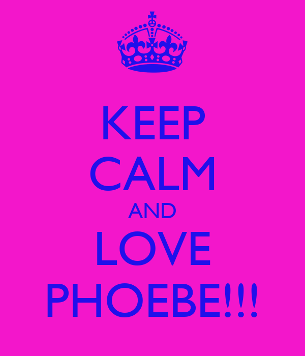 KEEP CALM AND LOVE PHOEBE!!!