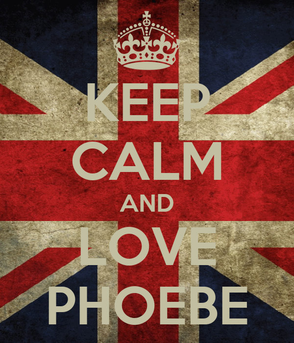 KEEP CALM AND LOVE PHOEBE