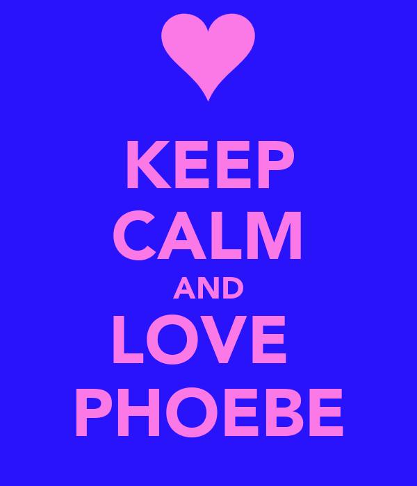 KEEP CALM AND LOVE  PHOEBE
