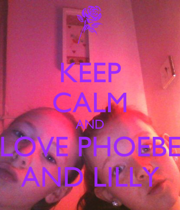 KEEP CALM AND LOVE PHOEBE AND LILLY