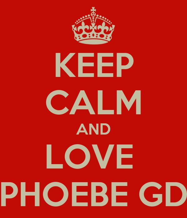KEEP CALM AND LOVE  PHOEBE GD