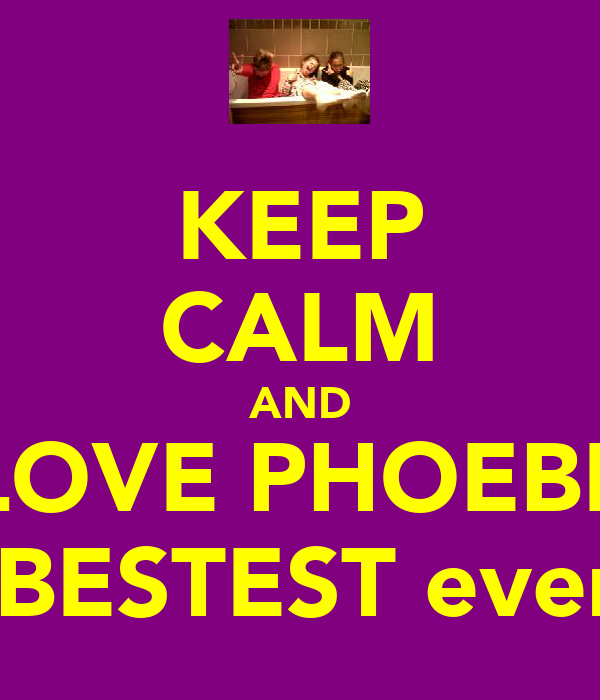 KEEP CALM AND LOVE PHOEBE the BESTEST ever !!!