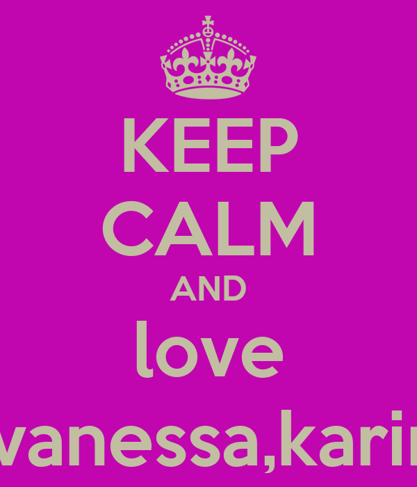 KEEP CALM AND love phoebe,vanessa,karina&erika