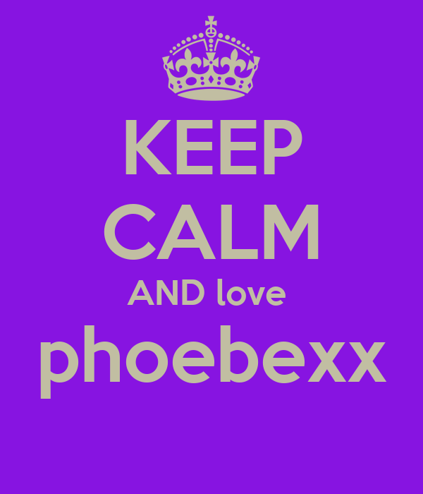 KEEP CALM AND love  phoebexx