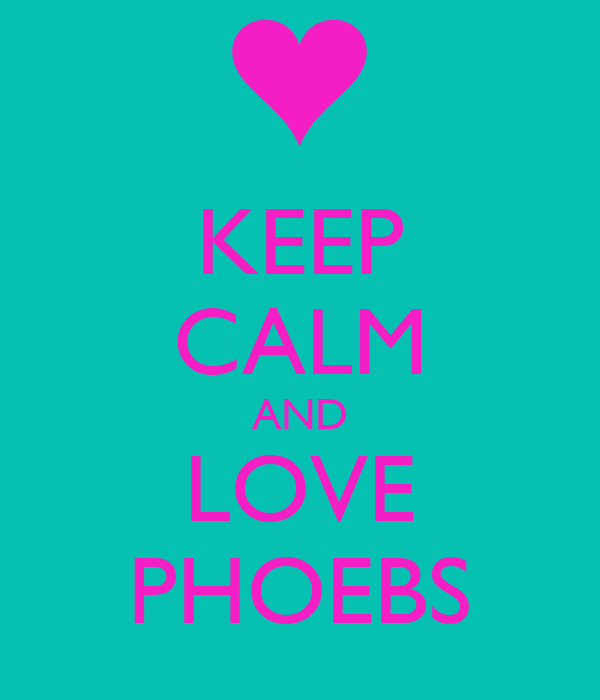 KEEP CALM AND LOVE PHOEBS