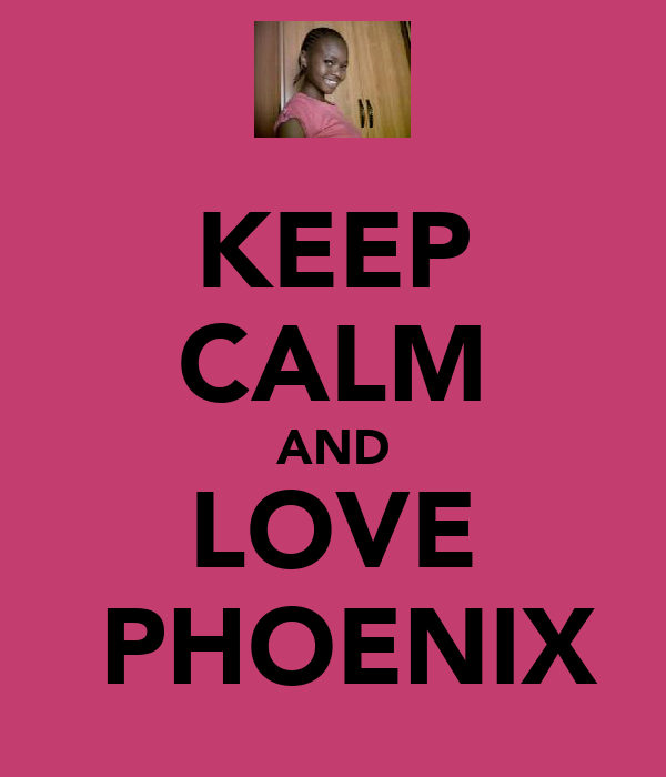 KEEP CALM AND LOVE ♥ PHOENIX