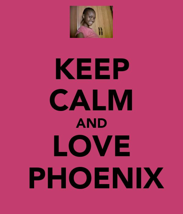 KEEP CALM AND LOVE ♥ PHOENIX