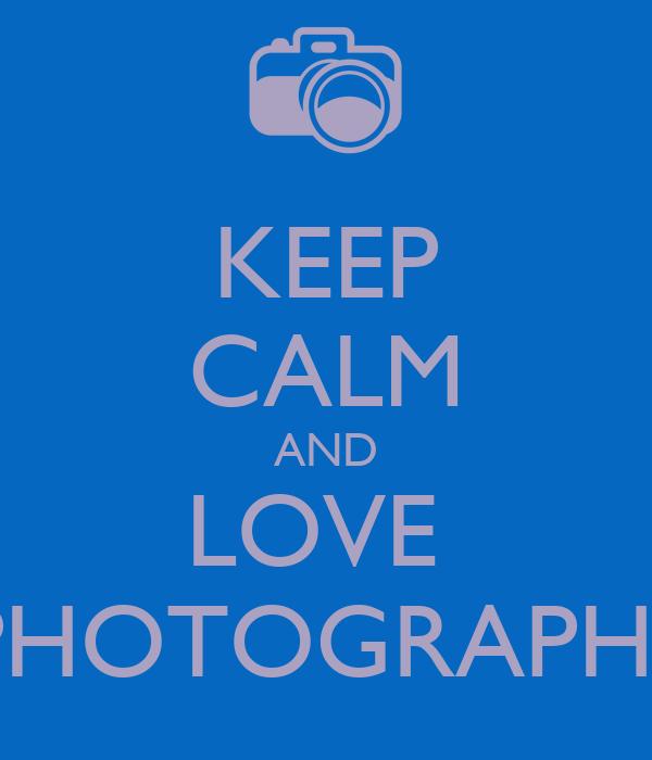 KEEP CALM AND LOVE  PHOTOGRAPHS