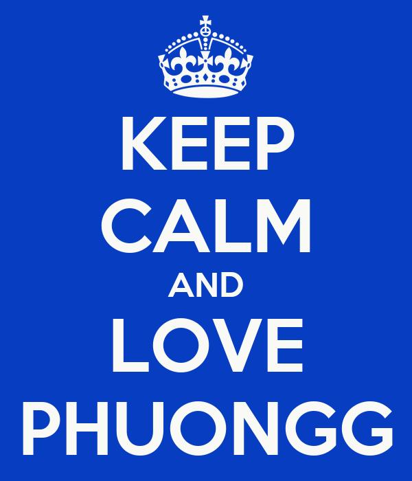 KEEP CALM AND LOVE PHUONGG