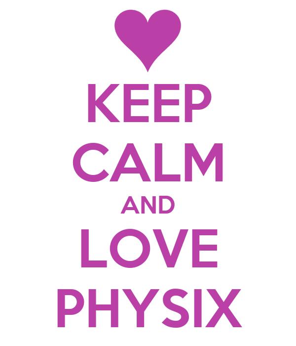 KEEP CALM AND LOVE PHYSIX