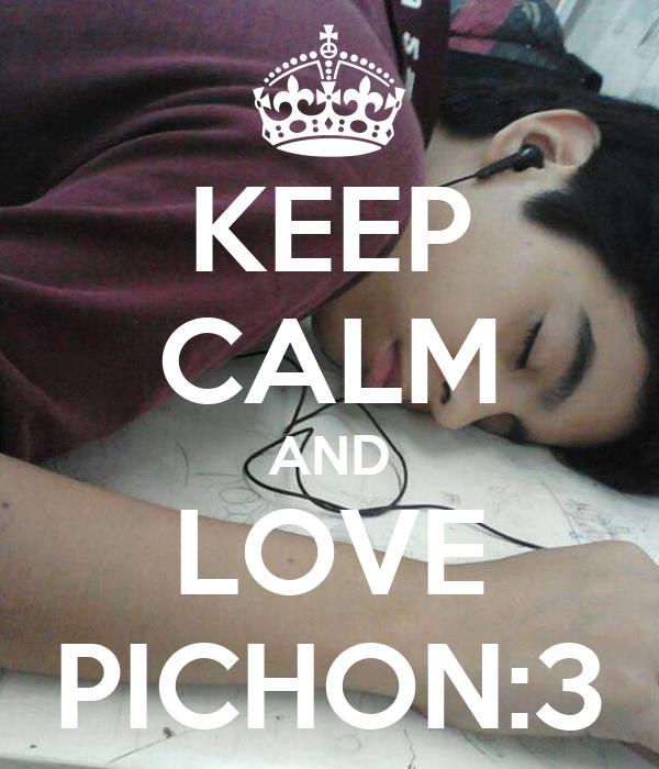 KEEP CALM AND LOVE PICHON:3