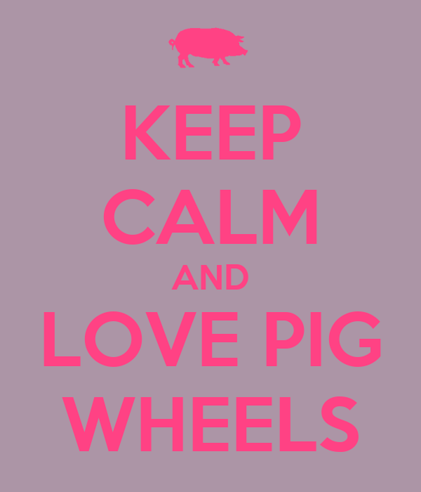 KEEP CALM AND LOVE PIG WHEELS