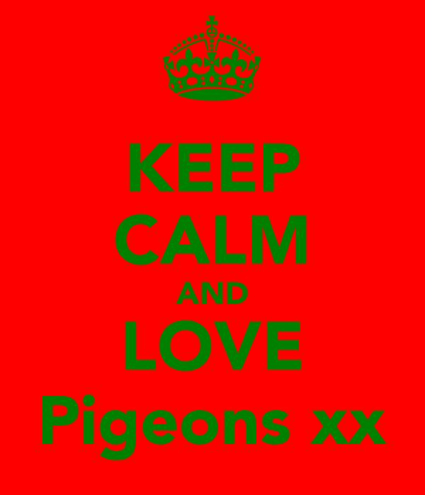 KEEP CALM AND LOVE Pigeons xx