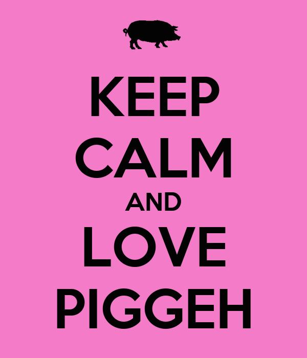 KEEP CALM AND LOVE PIGGEH