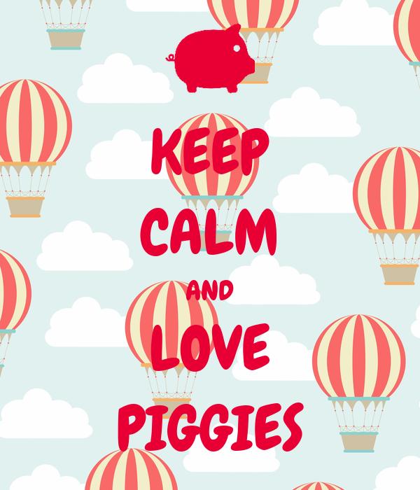 KEEP CALM AND LOVE PIGGIES
