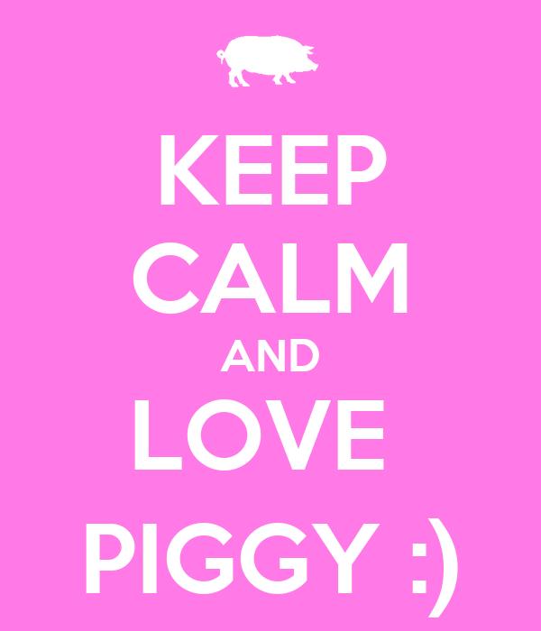 KEEP CALM AND LOVE  PIGGY :)