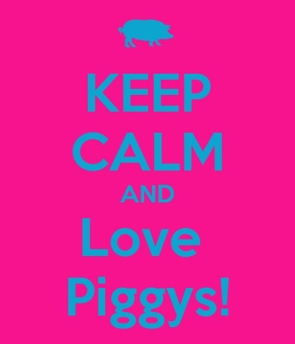 KEEP CALM AND Love  Piggys!