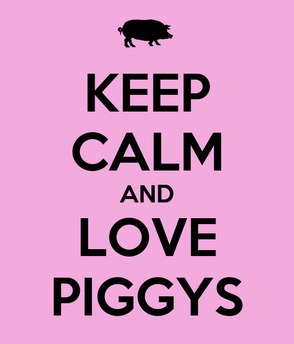 KEEP CALM AND LOVE PIGGYS
