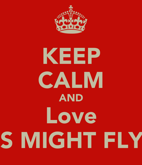 KEEP CALM AND Love PIGS MIGHT FLY !!!