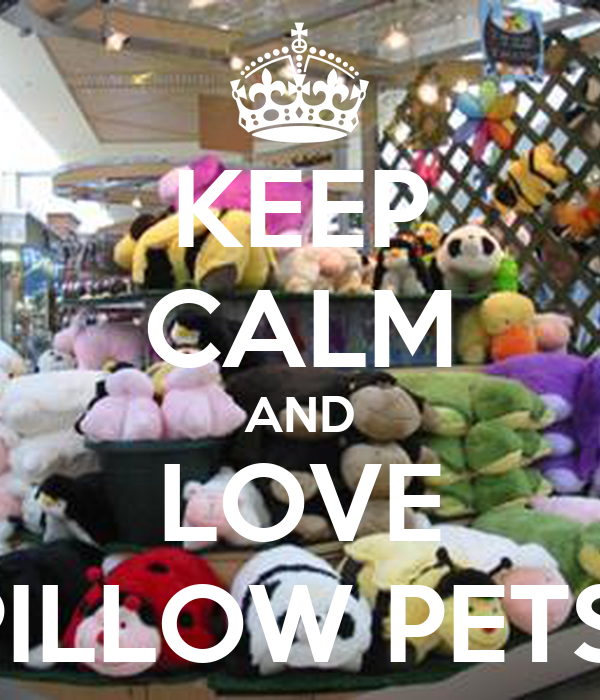 KEEP CALM AND LOVE PILLOW PETS!