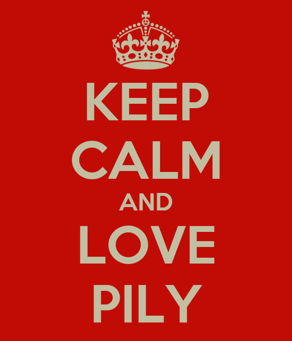 KEEP CALM AND LOVE PILY