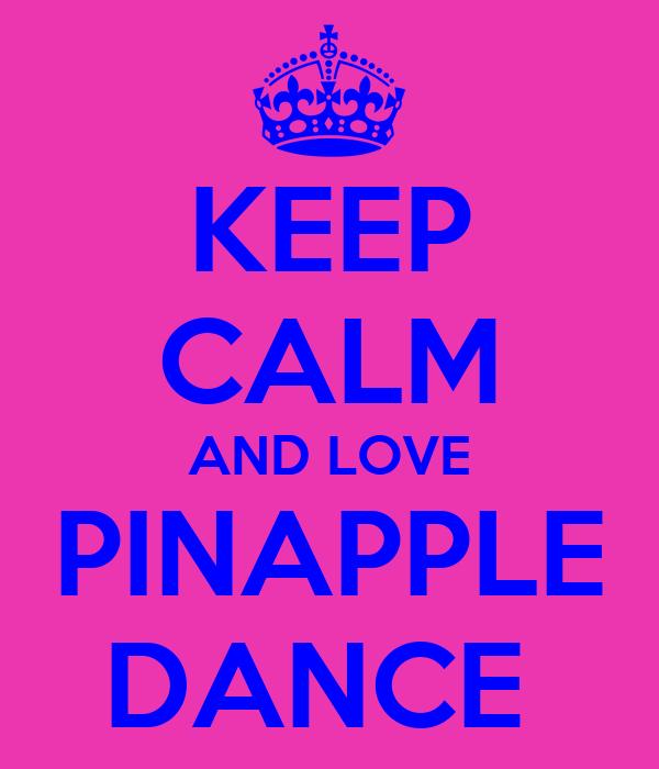 KEEP CALM AND LOVE  PINAPPLE  DANCE