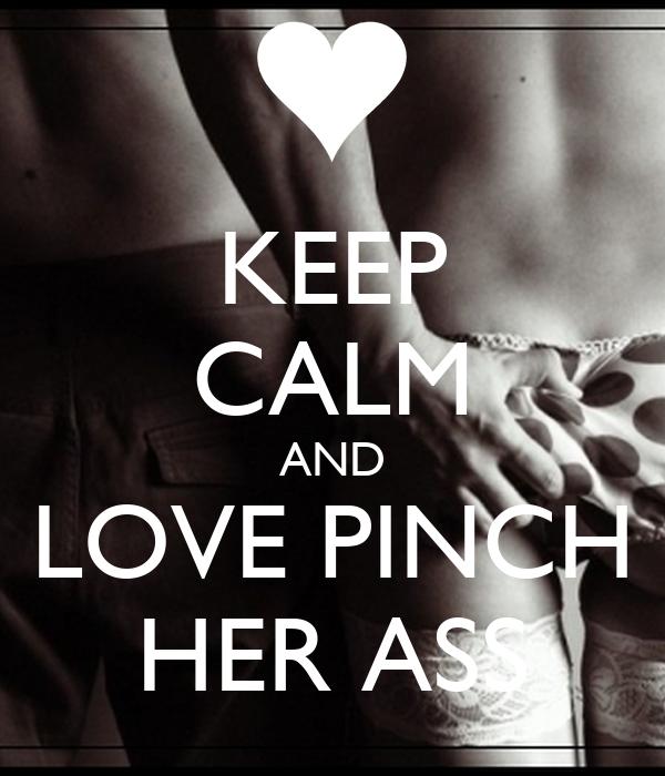 KEEP CALM AND LOVE PINCH HER ASS