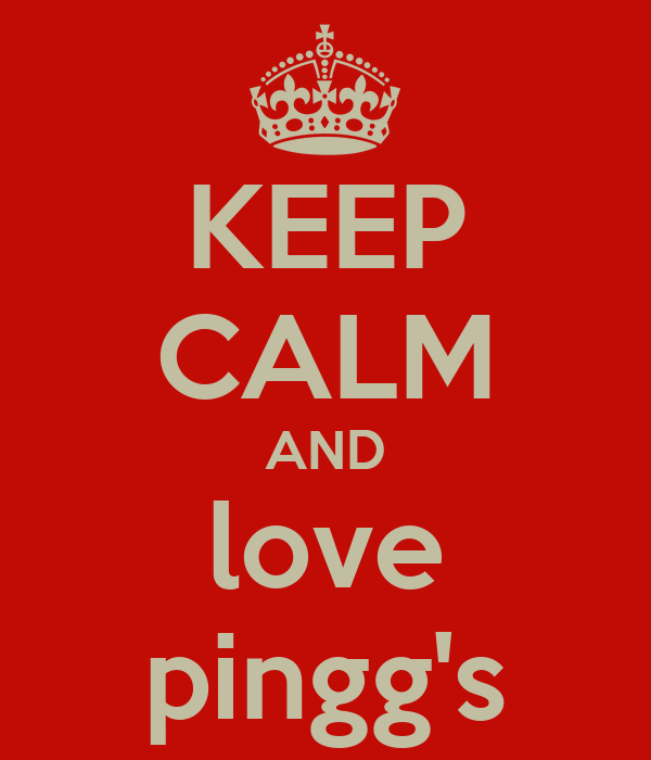 KEEP CALM AND love pingg's