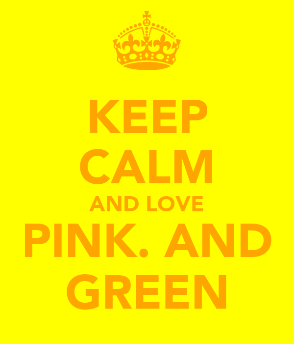 KEEP CALM AND LOVE PINK. AND GREEN