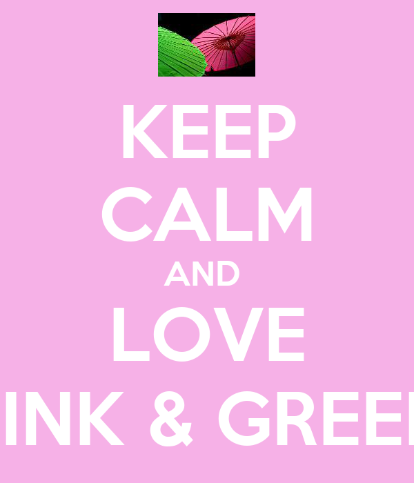 KEEP CALM AND  LOVE PINK & GREEN