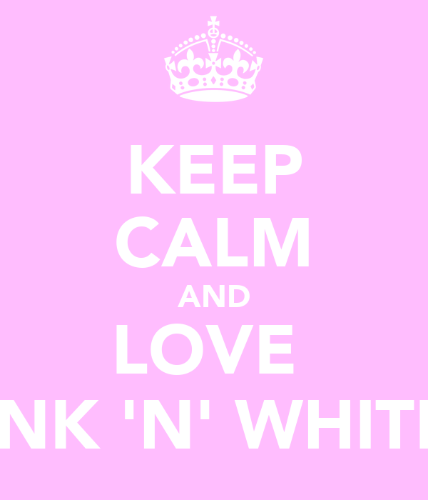 KEEP CALM AND LOVE  PINK 'N' WHITES