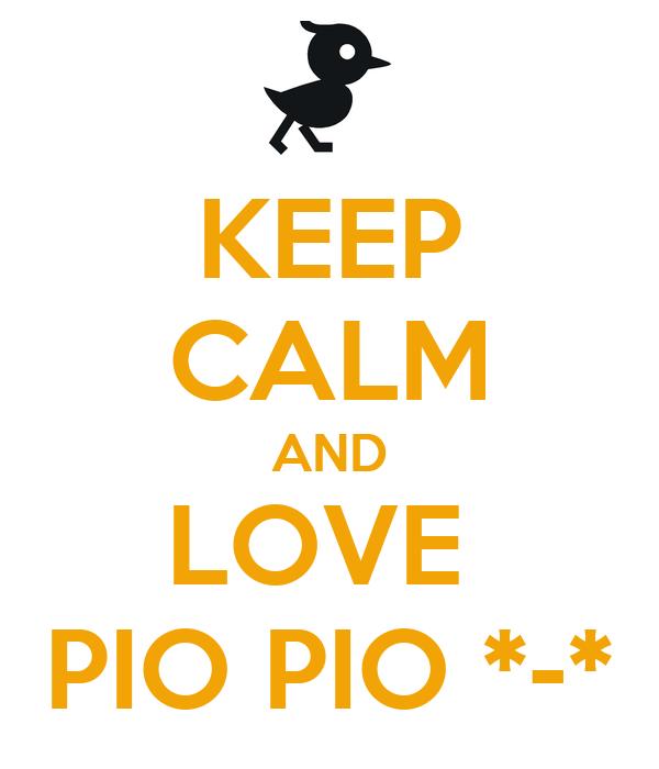 KEEP CALM AND LOVE  PIO PIO *-*