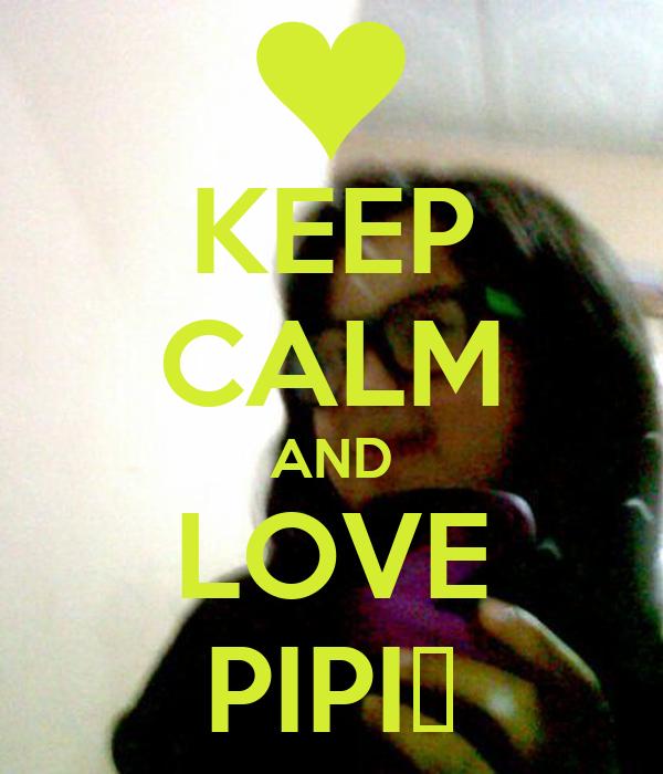 KEEP CALM AND LOVE PIPI♥