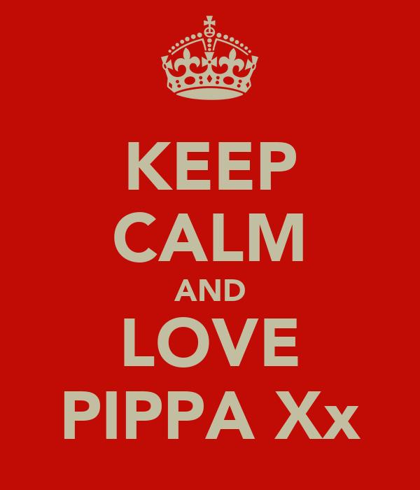 KEEP CALM AND LOVE PIPPA Xx