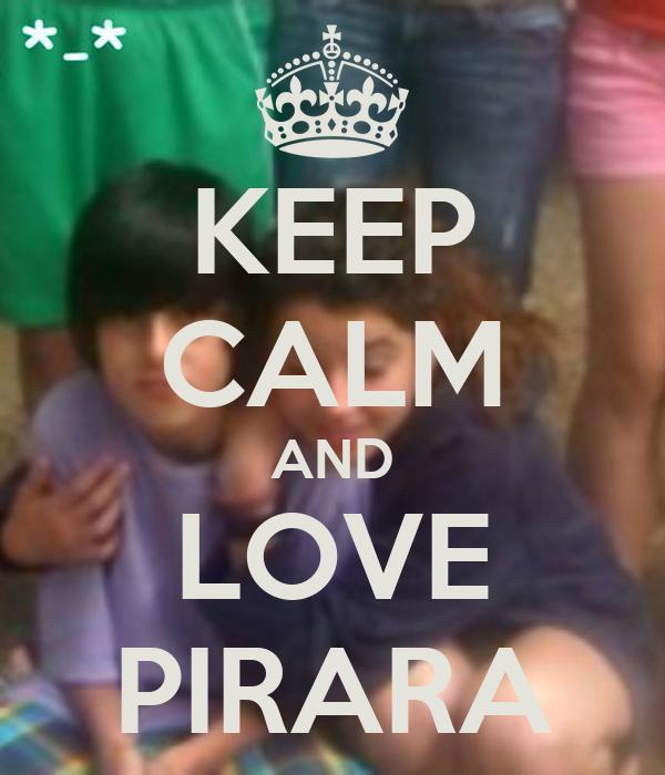KEEP CALM AND LOVE PIRARA