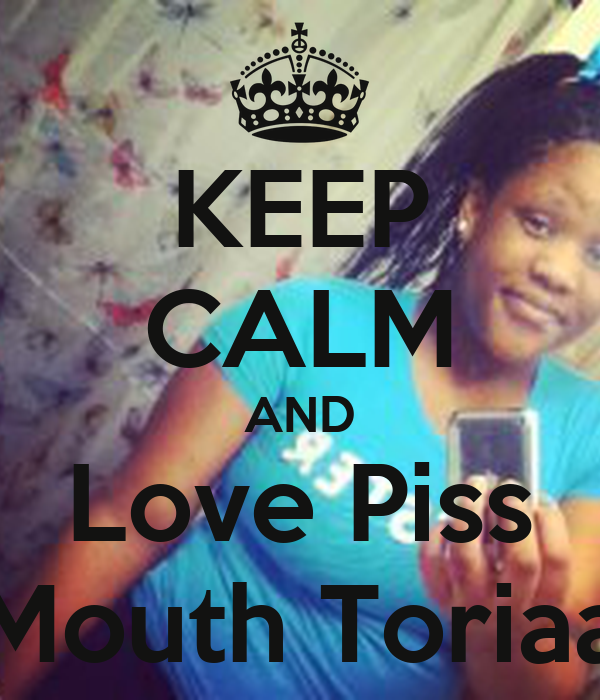 KEEP CALM AND Love Piss Mouth Toriaa