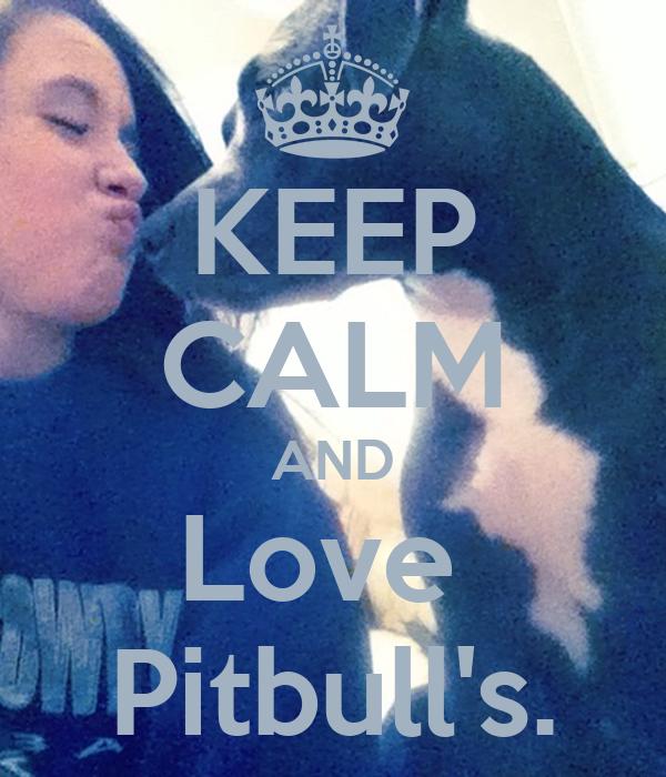 KEEP CALM AND Love  Pitbull's.