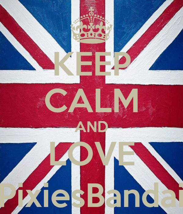 KEEP CALM AND LOVE @PixiesBandaids