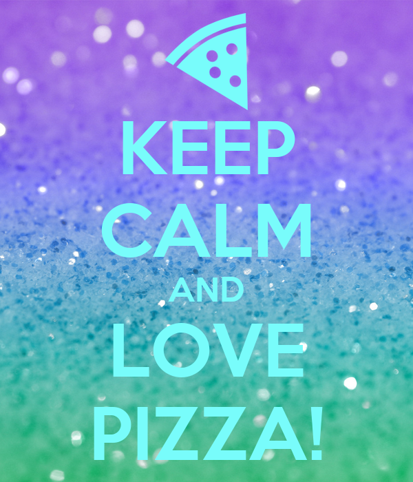 KEEP CALM AND LOVE PIZZA!