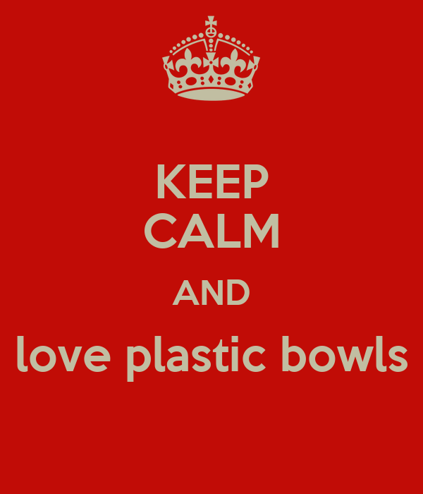 KEEP CALM AND love plastic bowls