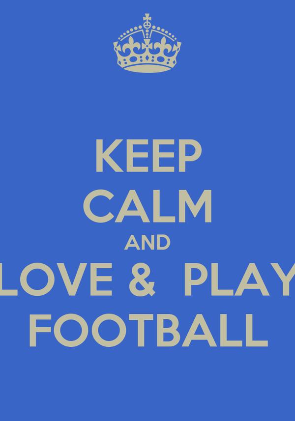 KEEP CALM AND LOVE &  PLAY FOOTBALL