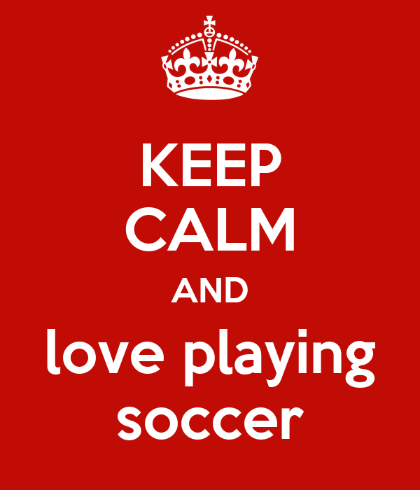 KEEP CALM AND love playing soccer