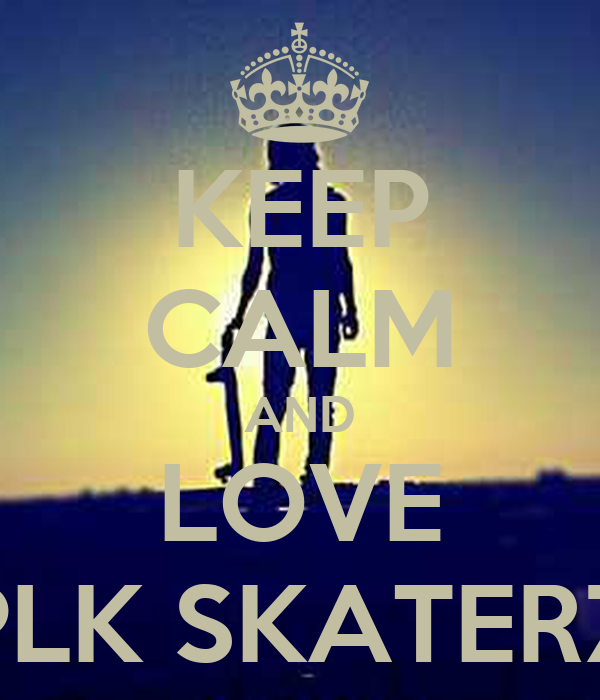 KEEP CALM AND LOVE PLK SKATERZ