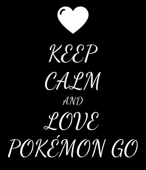 KEEP CALM AND LOVE POKÉMON GO