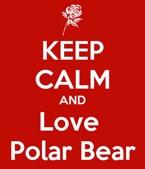 KEEP CALM AND Love  Polar Bear